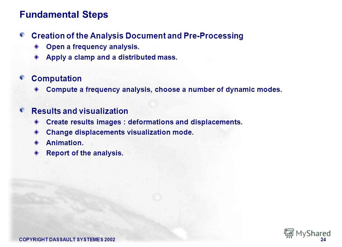 COPYRIGHT DASSAULT SYSTEMES 200224 Fundamental Steps Creation of the Analysis Document and Pre-Processing Open a frequency analysis. Apply a clamp and a distributed mass. Computation Compute a frequency analysis, choose a number of dynamic modes. Res