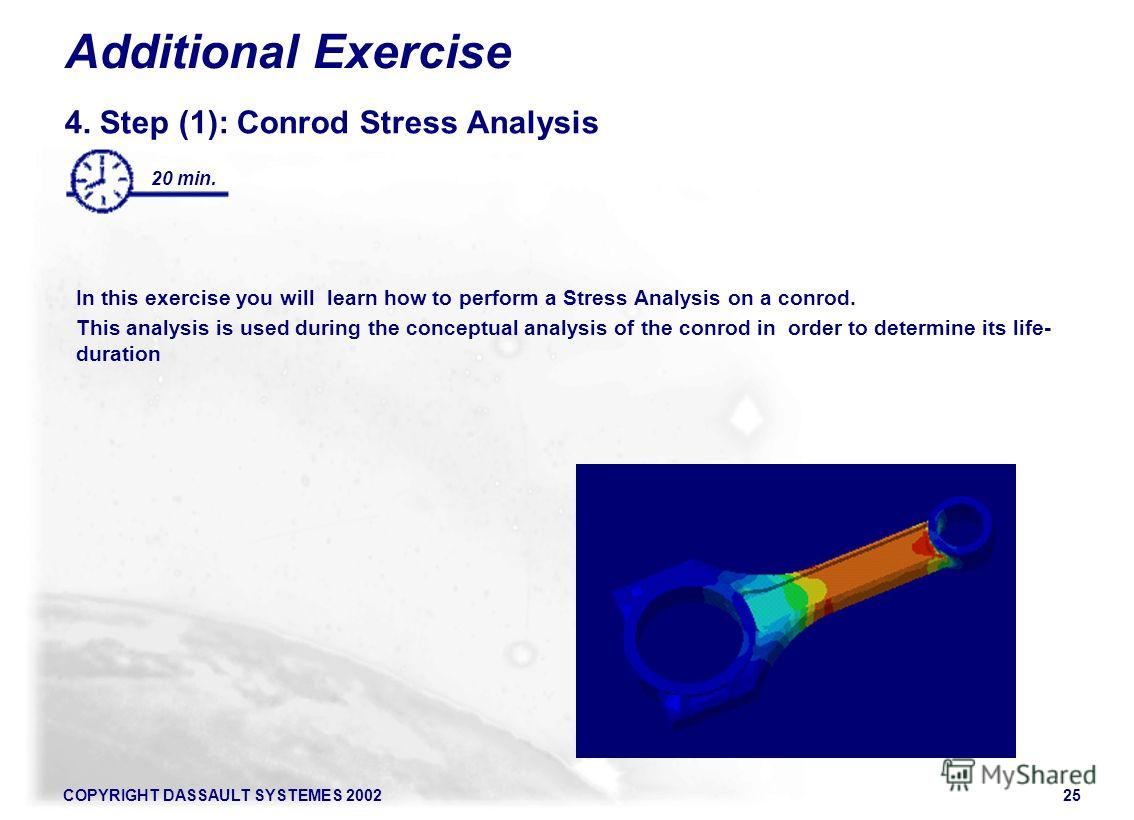 COPYRIGHT DASSAULT SYSTEMES 200225 Additional Exercise 4. Step (1): Conrod Stress Analysis In this exercise you will learn how to perform a Stress Analysis on a conrod. This analysis is used during the conceptual analysis of the conrod in order to de