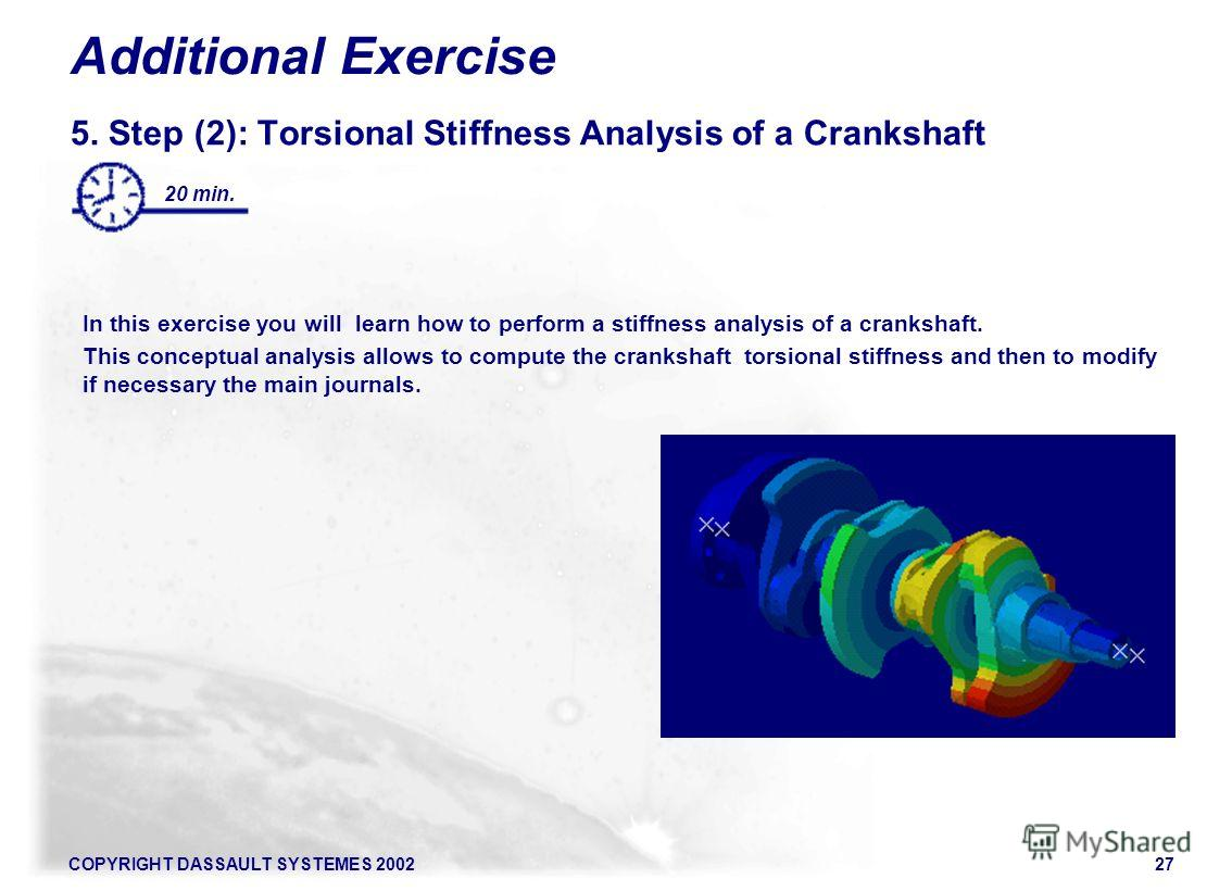 COPYRIGHT DASSAULT SYSTEMES 200227 Additional Exercise 5. Step (2): Torsional Stiffness Analysis of a Crankshaft In this exercise you will learn how to perform a stiffness analysis of a crankshaft. This conceptual analysis allows to compute the crank