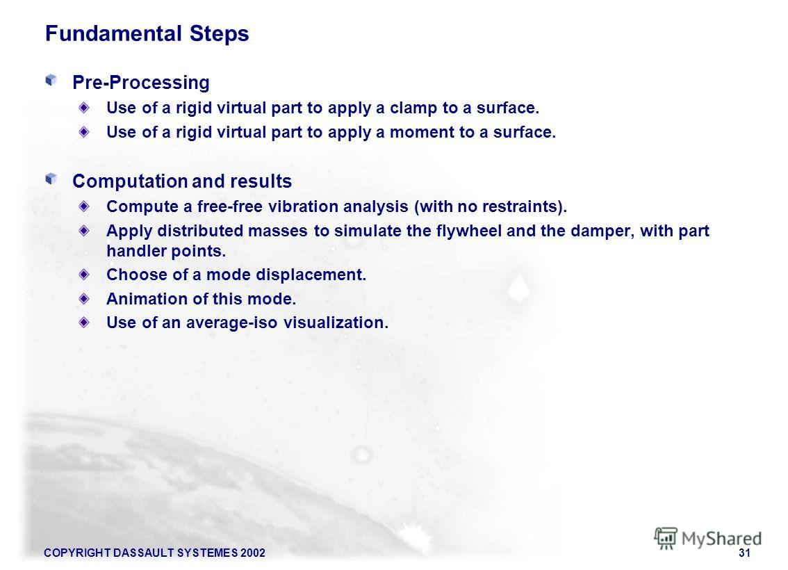 COPYRIGHT DASSAULT SYSTEMES 200231 Fundamental Steps Pre-Processing Use of a rigid virtual part to apply a clamp to a surface. Use of a rigid virtual part to apply a moment to a surface. Computation and results Compute a free-free vibration analysis