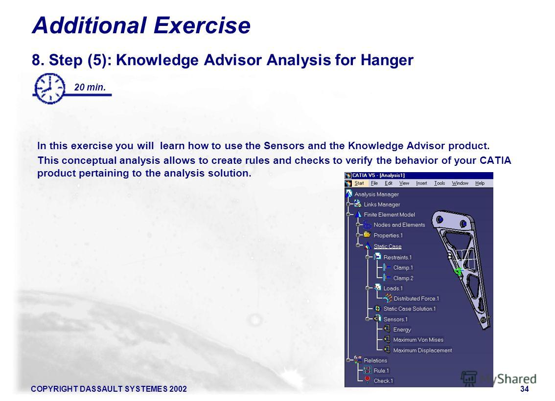 COPYRIGHT DASSAULT SYSTEMES 200234 Additional Exercise 8. Step (5): Knowledge Advisor Analysis for Hanger In this exercise you will learn how to use the Sensors and the Knowledge Advisor product. This conceptual analysis allows to create rules and ch