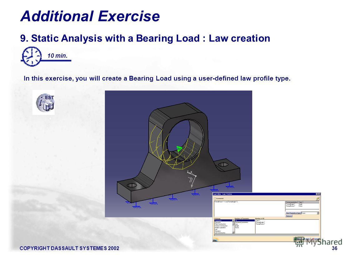 COPYRIGHT DASSAULT SYSTEMES 200236 Additional Exercise 9. Static Analysis with a Bearing Load : Law creation In this exercise, you will create a Bearing Load using a user-defined law profile type. 10 min.
