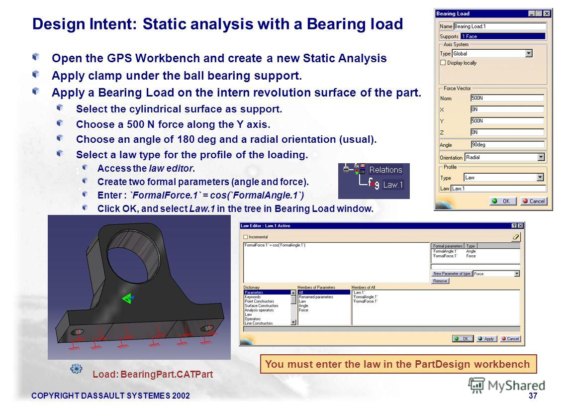 COPYRIGHT DASSAULT SYSTEMES 200237 Open the GPS Workbench and create a new Static Analysis Apply clamp under the ball bearing support. Apply a Bearing Load on the intern revolution surface of the part. Select the cylindrical surface as support. Choos
