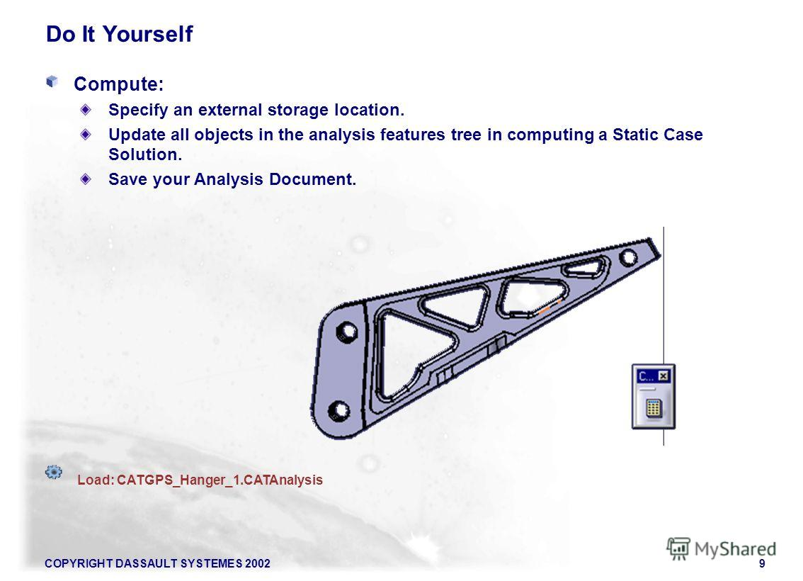 COPYRIGHT DASSAULT SYSTEMES 20029 Do It Yourself Compute: Specify an external storage location. Update all objects in the analysis features tree in computing a Static Case Solution. Save your Analysis Document. Load: CATGPS_Hanger_1.CATAnalysis