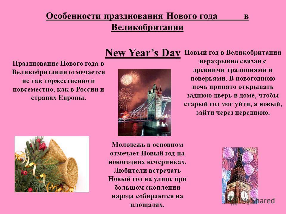 Особенности празднования Нового года в Великобритании Празднование Нового года в Великобритании отмечается не так торжественно и повсеместно, как в России и странах Европы. Молодежь в основном отмечает Новый год на новогодних вечеринках. Любители вст