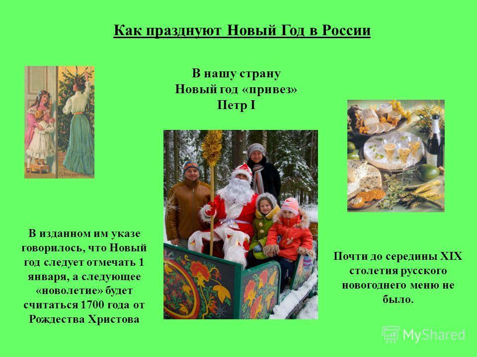 Как празднуют Новый Год в России В нашу страну Новый год «привез» Петр I В изданном им указе говорилось, что Новый год следует отмечать 1 января, а следующее «новолетие» будет считаться 1700 года от Рождества Христова Почти до середины ХIХ столетия р