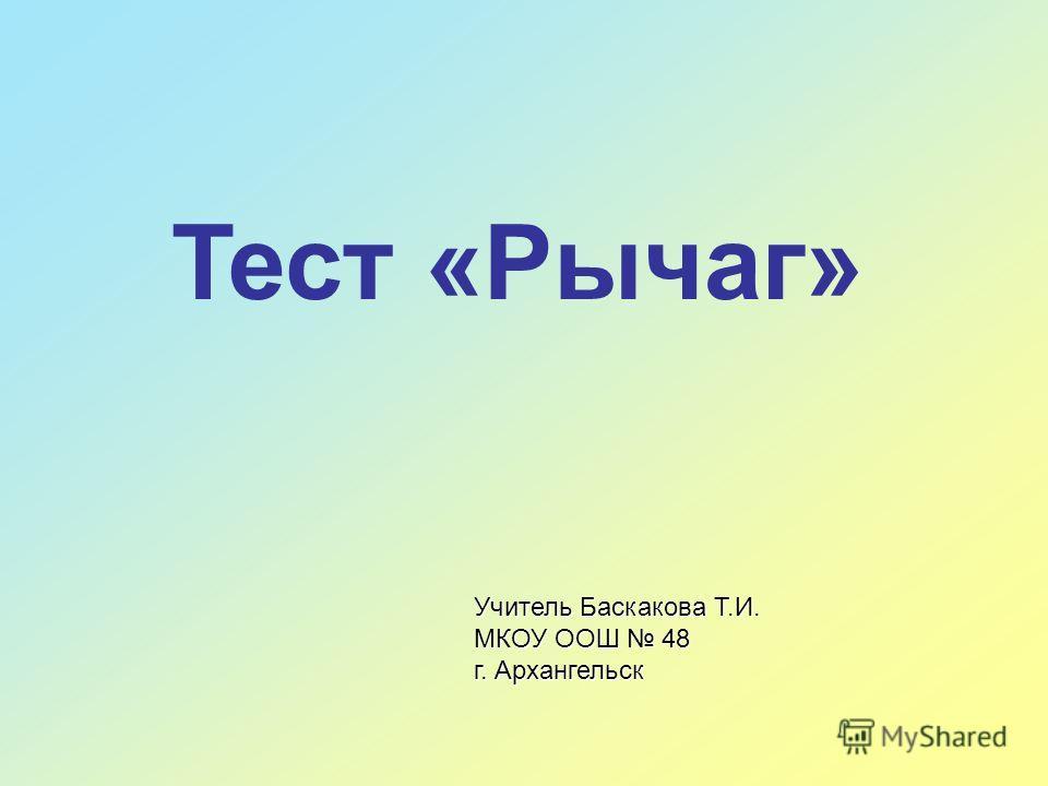 Тест «Рычаг» Учитель Баскакова Т.И. МКОУ ООШ 48 г. Архангельск