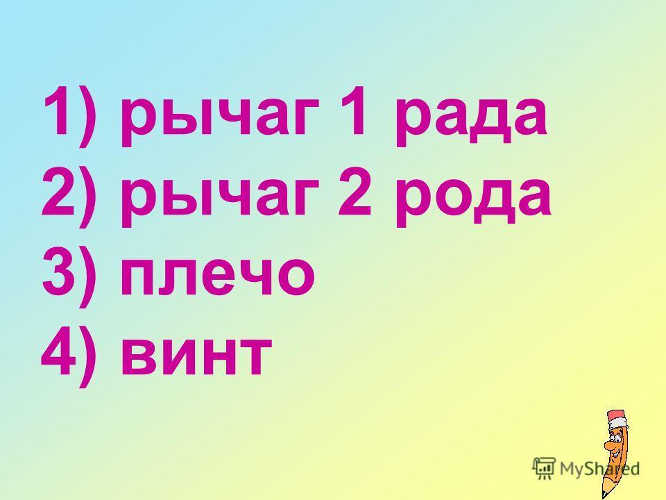 1) рычаг 1 рада 2) рычаг 2 рода 3) плечо 4) винт