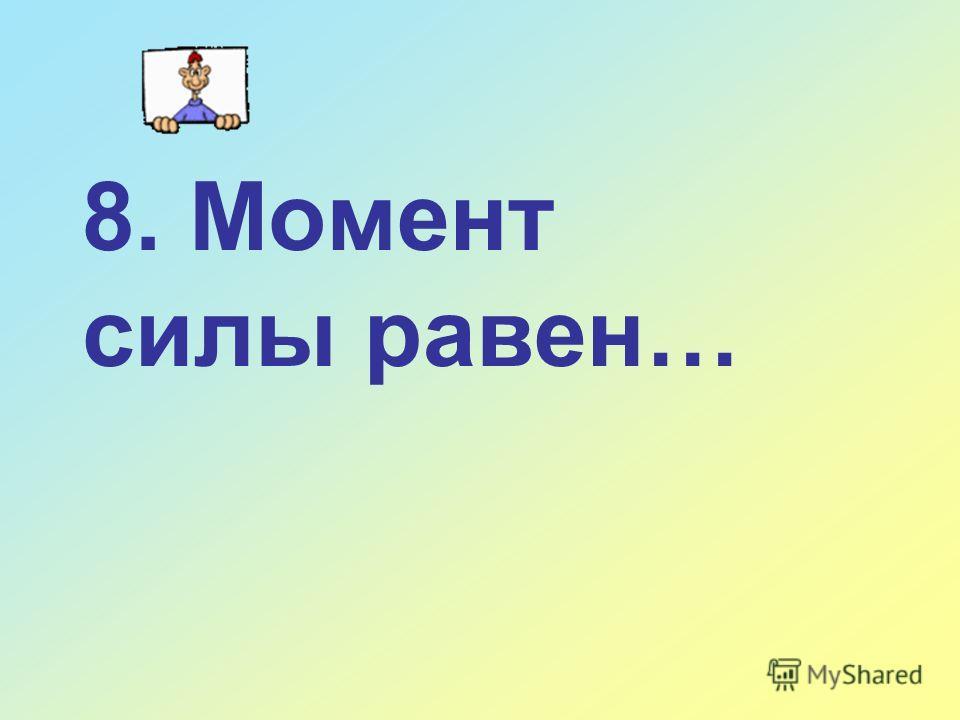 8. Момент силы равен…