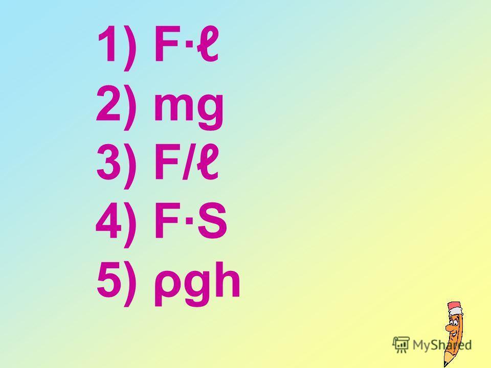1) F· 2) mg 3) F/ 4) F·S 5) ρgh