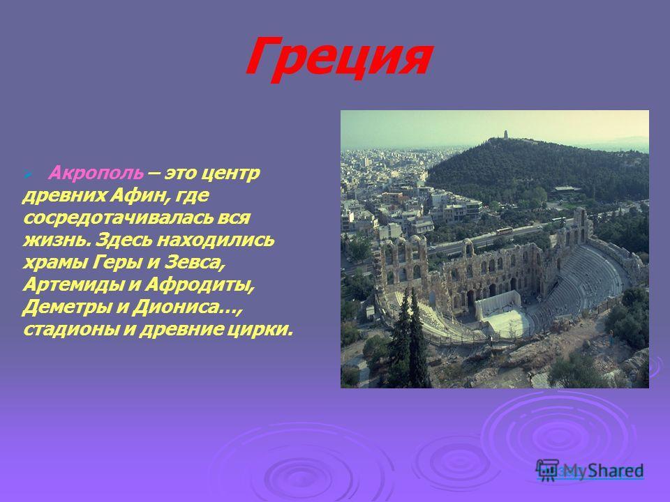 Греция Акрополь – это центр древних Афин, где сосредотачивалась вся жизнь. Здесь находились храмы Геры и Зевса, Артемиды и Афродиты, Деметры и Диониса…, стадионы и древние цирки. Назад к карте