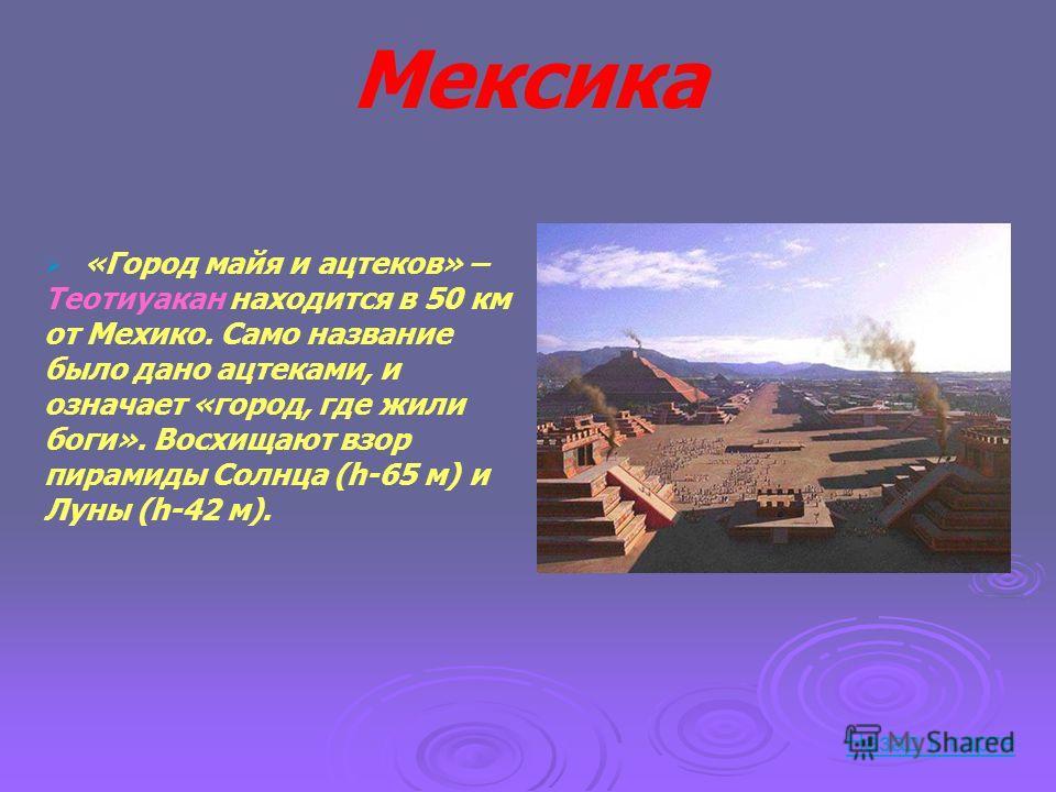 Мексика «Город майя и ацтеков» – Теотиуакан находится в 50 км от Мехико. Само название было дано ацтеками, и означает «город, где жили боги». Восхищают взор пирамиды Солнца (h-65 м) и Луны (h-42 м). Назад к карте