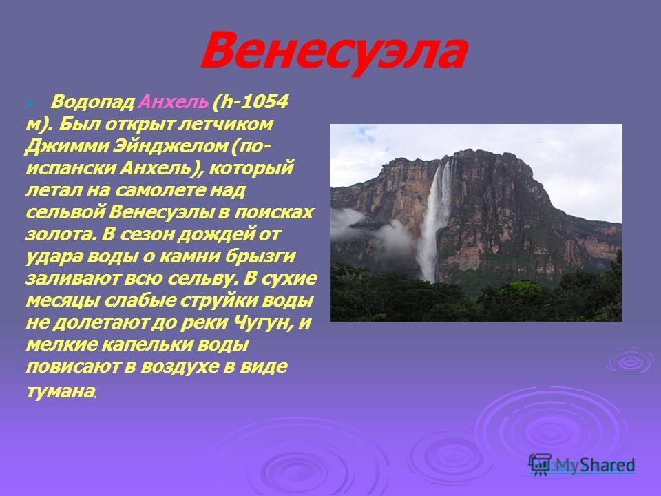 Венесуэла Водопад Анхель (h-1054 м). Был открыт летчиком Джимми Эйнджелом (по- испански Анхель), который летал на самолете над сельвой Венесуэлы в поисках золота. В сезон дождей от удара воды о камни брызги заливают всю сельву. В сухие месяцы слабые