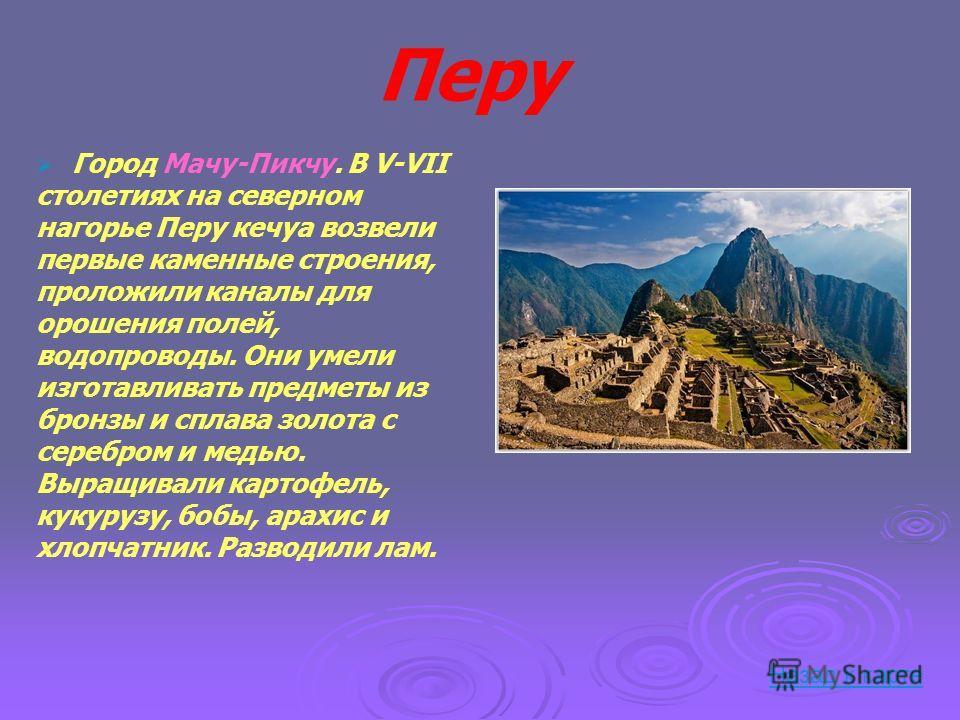 Перу Город Мачу-Пикчу. В V-VII столетиях на северном нагорье Перу кечуа возвели первые каменные строения, проложили каналы для орошения полей, водопроводы. Они умели изготавливать предметы из бронзы и сплава золота с серебром и медью. Выращивали карт