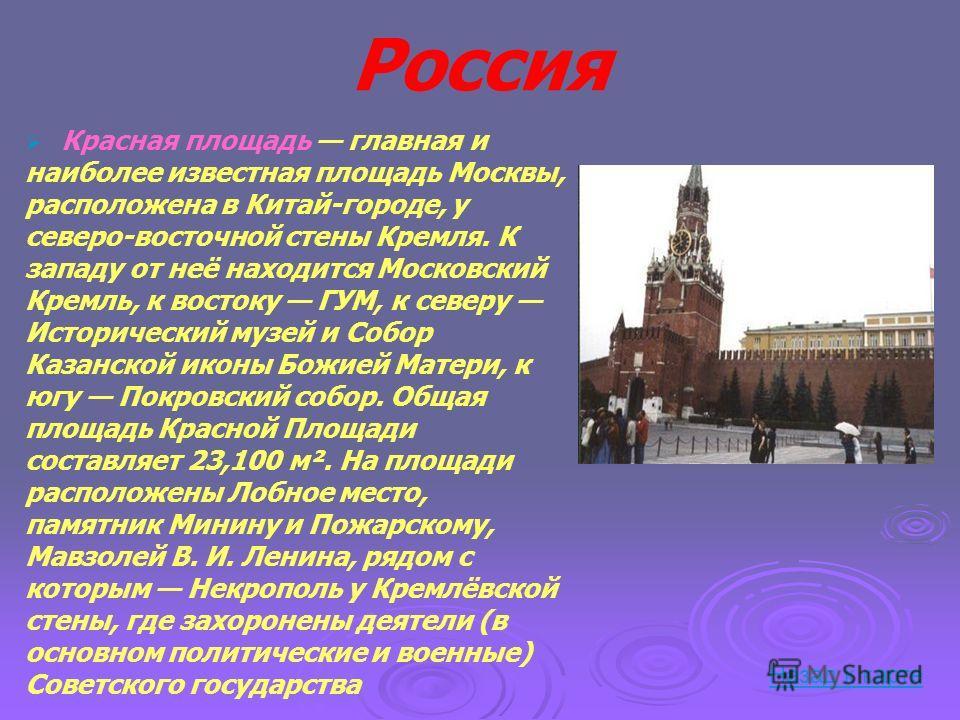 Россия Красная площадь главная и наиболее известная площадь Москвы, расположена в Китай-городе, у северо-восточной стены Кремля. К западу от неё находится Московский Кремль, к востоку ГУМ, к северу Исторический музей и Собор Казанской иконы Божией Ма