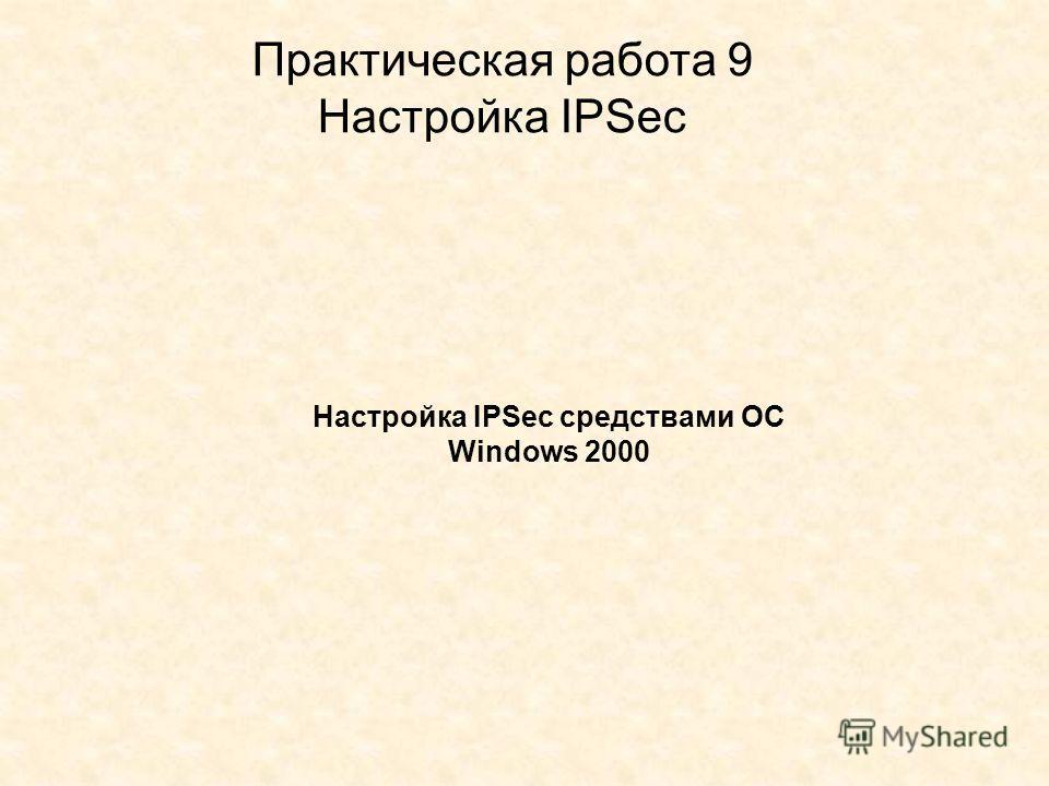 Практическая работа 9 Настройка IPSec Настройка IPSec средствами ОС Windows 2000