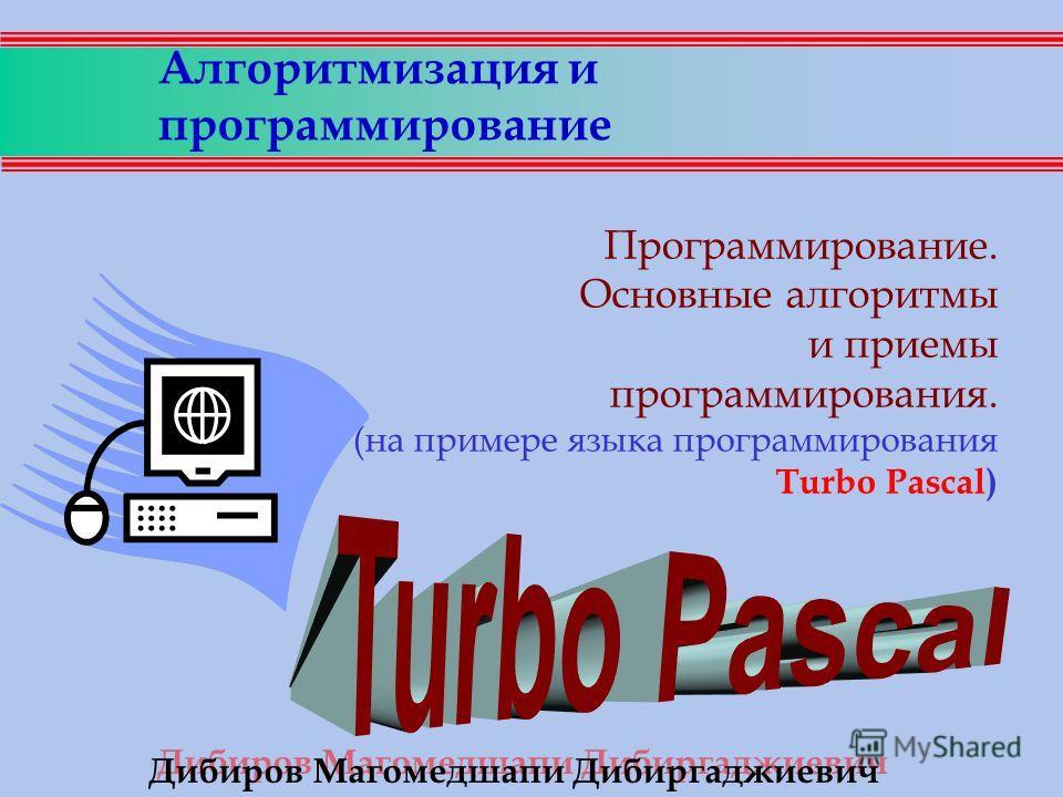 Алгоритмизация и программирование Программирование. Основные алгоритмы и приемы программирования. (на примере языка программирования Turbo Pascal) Дибиров Магомедшапи Дибиргаджиевич