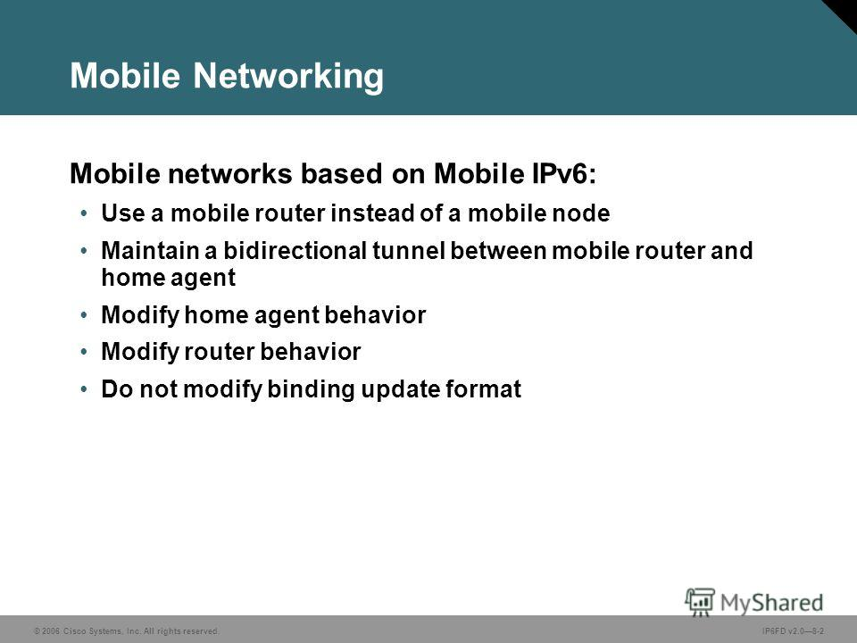 © 2006 Cisco Systems, Inc. All rights reserved.IP6FD v2.08-2 Mobile Networking Mobile networks based on Mobile IPv6: Use a mobile router instead of a mobile node Maintain a bidirectional tunnel between mobile router and home agent Modify home agent b