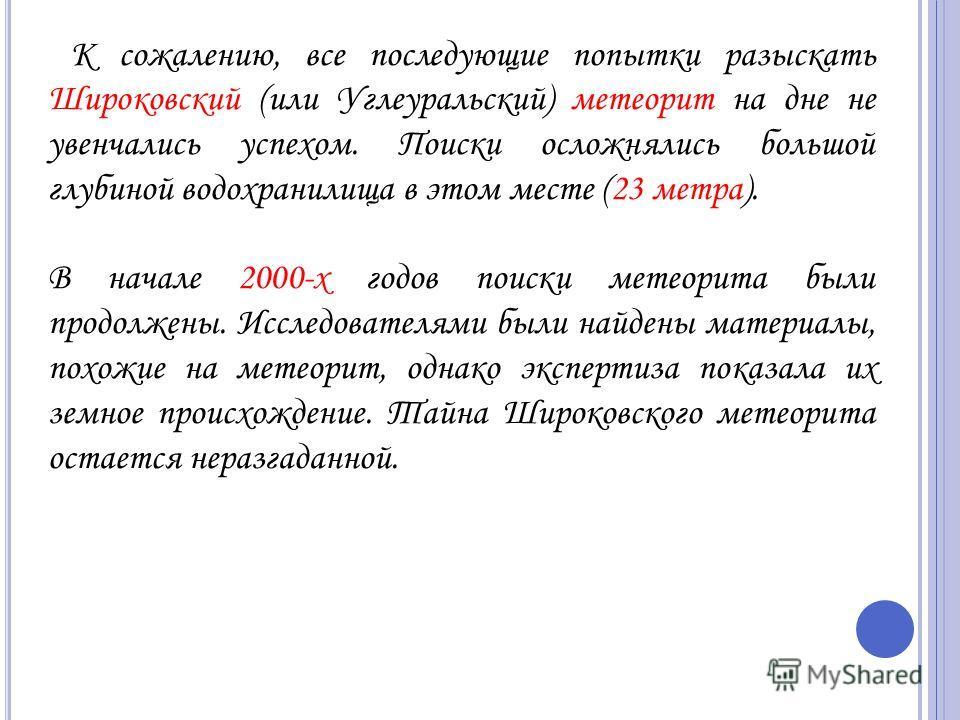 К сожалению, все последующие попытки разыскать Широковский (или Углеуральский) метеорит на дне не увенчались успехом. Поиски осложнялись большой глубиной водохранилища в этом месте (23 метра). В начале 2000-х годов поиски метеорита были продолжены. И
