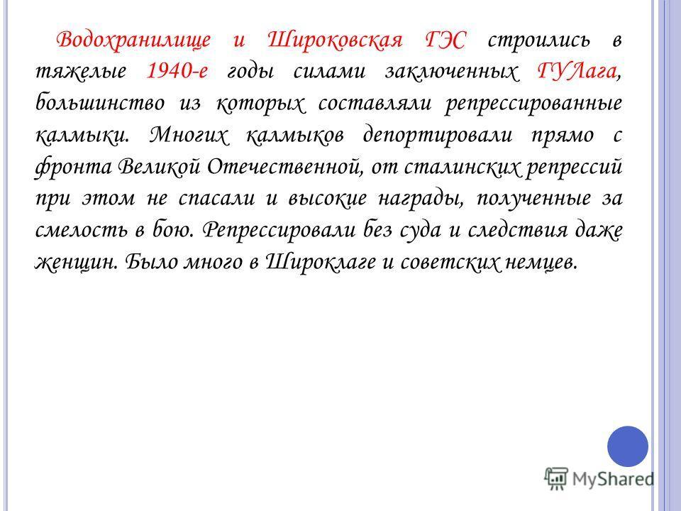 Водохранилище и Широковская ГЭС строились в тяжелые 1940-е годы силами заключенных ГУЛага, большинство из которых составляли репрессированные калмыки. Многих калмыков депортировали прямо с фронта Великой Отечественной, от сталинских репрессий при это