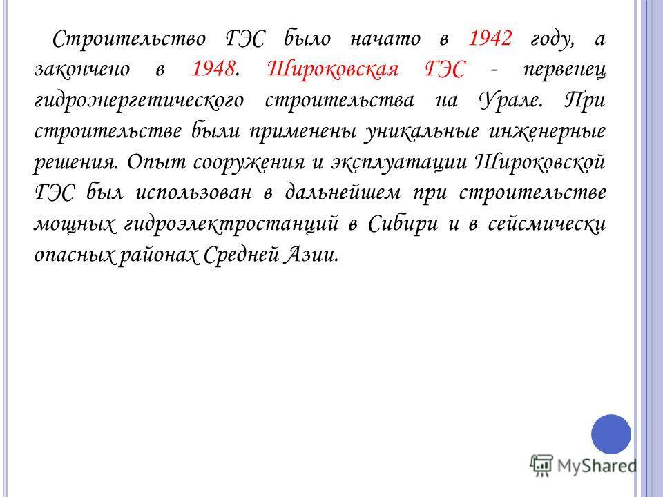 Строительство ГЭС было начато в 1942 году, а закончено в 1948. Широковская ГЭС - первенец гидроэнергетического строительства на Урале. При строительстве были применены уникальные инженерные решения. Опыт сооружения и эксплуатации Широковской ГЭС был