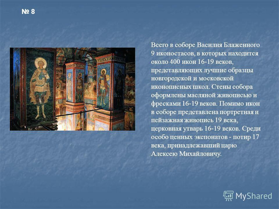 Всего в соборе Василия Блаженного 9 иконостасов, в которых находится около 400 икон 16-19 веков, представляющих лучшие образцы новгородской и московской иконописных школ. Стены собора оформлены масляной живописью и фресками 16-19 веков. Помимо икон в