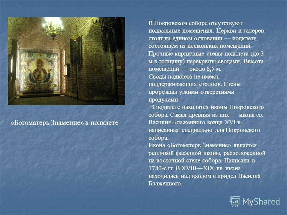 «Богоматерь Знамение» в подклете В Покровском соборе отсутствуют подвальные помещения. Церкви и галереи стоят на едином основании подклете, состоящем из нескольких помещений. Прочные кирпичные стены подклета (до 3 м в толщину) перекрыты сводами. Высо