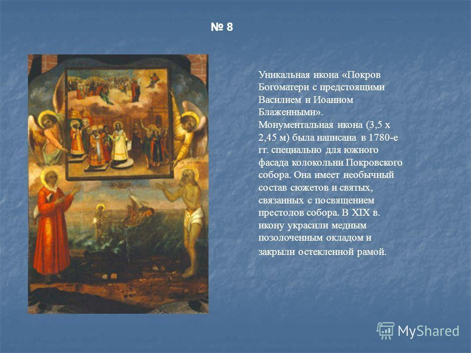 Уникальная икона «Покров Богоматери с предстоящими Василием и Иоанном Блаженными». Монументальная икона (3,5 х 2,45 м) была написана в 1780-е гг. специально для южного фасада колокольни Покровского собора. Она имеет необычный состав сюжетов и святых,