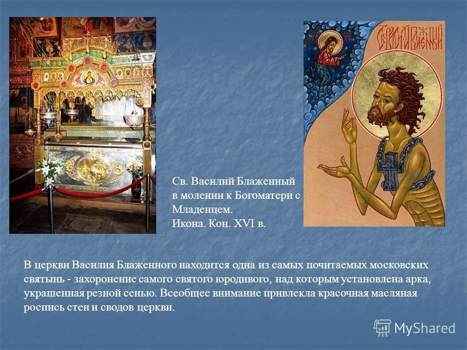 В церкви Василия Блаженного находится одна из самых почитаемых московских святынь - захоронение самого святого юродивого, над которым установлена арка, украшенная резной сенью. Всеобщее внимание привлекла красочная масляная роспись стен и сводов церк