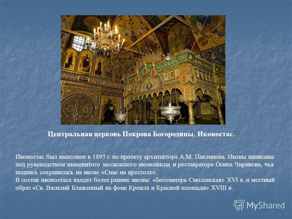 Иконостас был выполнен в 1895 г. по проекту архитектора А.М. Павлинова. Иконы написаны под руководством знаменитого московского иконописца и реставратора Осипа Чирикова, чья подпись сохранилась на иконе «Спас на престоле». В состав иконостаса входят