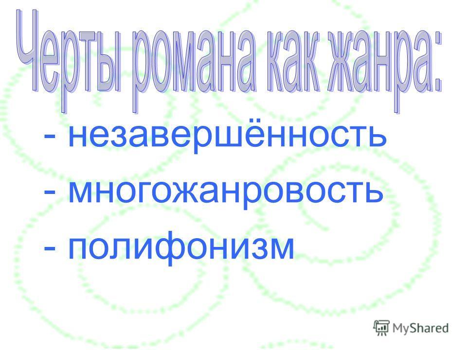 - незавершённость - многожанровость - полифонизм