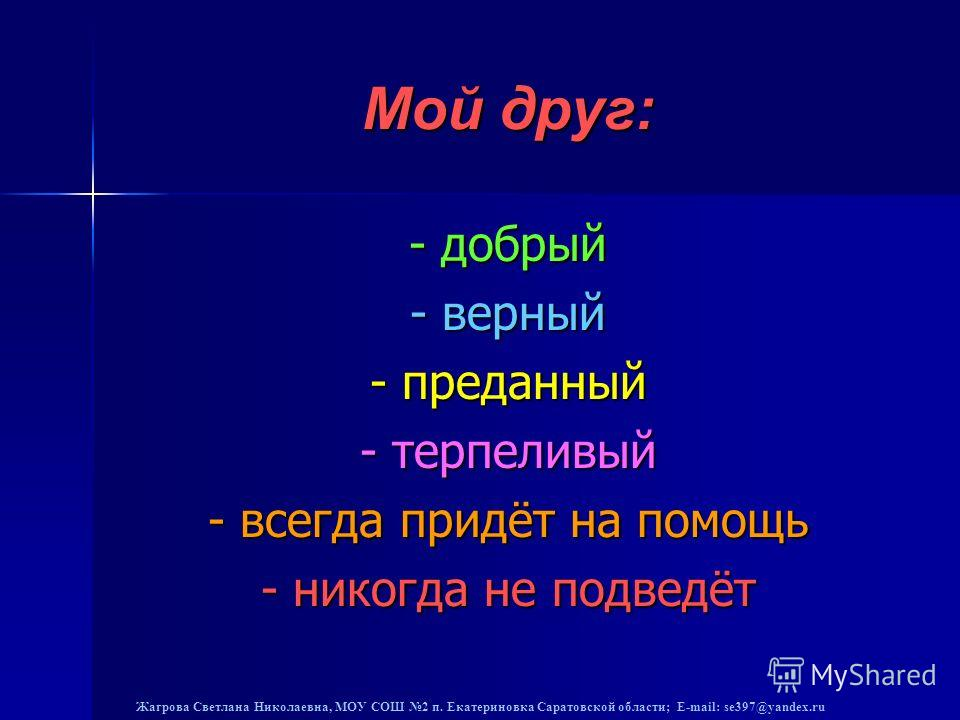 Жагрова Светлана Николаевна, МОУ СОШ 2 п. Екатериновка Саратовской области; E-mail: se397@yandex.ru Мой друг: - добрый - верный - преданный - терпеливый - всегда придёт на помощь - никогда не подведёт