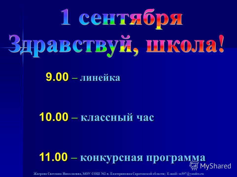 9.00 – линейка 9.00 – линейка 10.00 – классный час 11.00 – конкурсная программа
