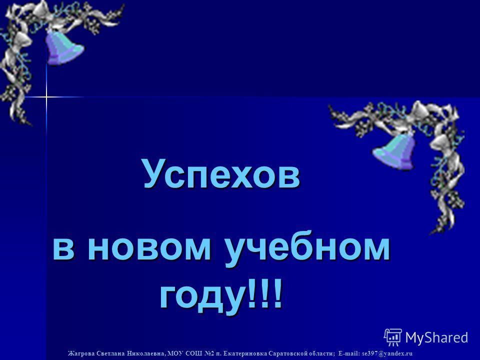 Жагрова Светлана Николаевна, МОУ СОШ 2 п. Екатериновка Саратовской области; E-mail: se397@yandex.ru Успехов в новом учебном году!!!