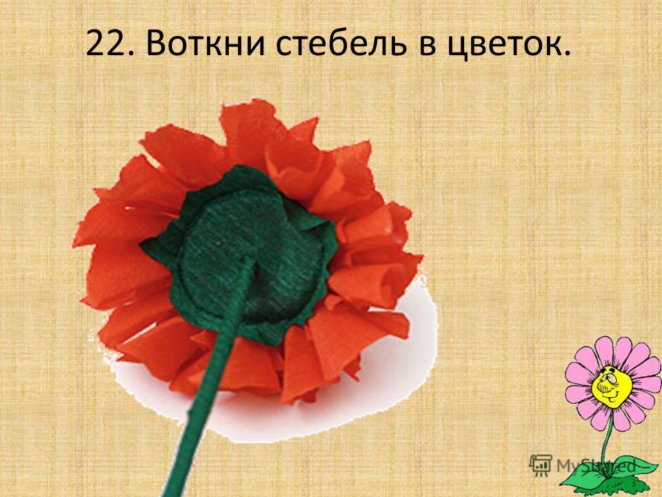 22. Воткни стебель в цветок.