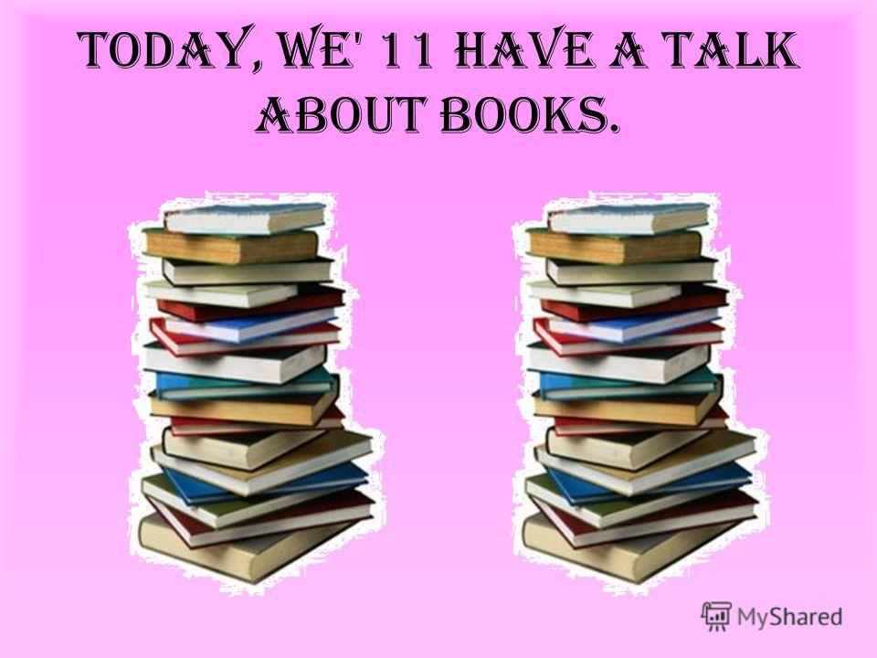 Today, we' 11 have a talk about books.