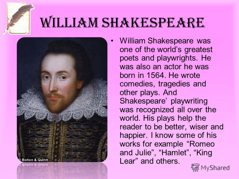 William Shakespeare William Shakespeare was one of the worlds greatest poets and playwrights. He was also an actor he was born in 1564. He wrote comedies, tragedies and other plays. And Shakespeare playwriting was recognized all over the world. His p