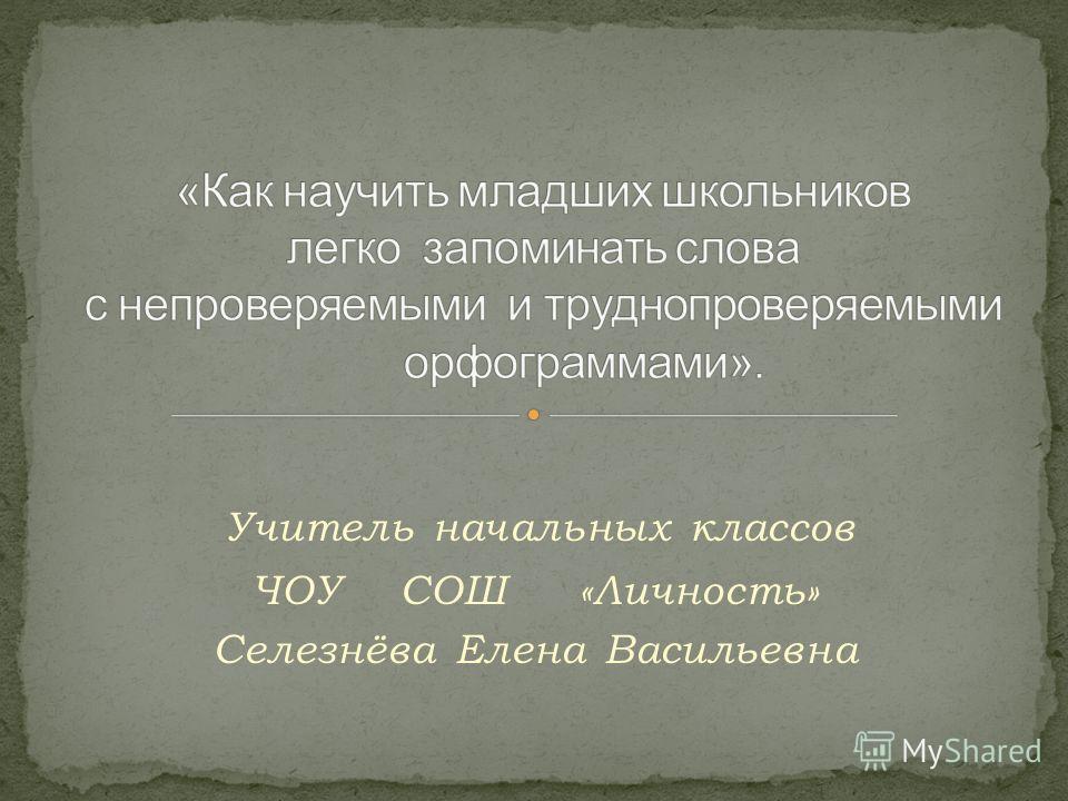 Учитель начальных классов ЧОУ СОШ «Личность» Селезнёва Елена Васильевна