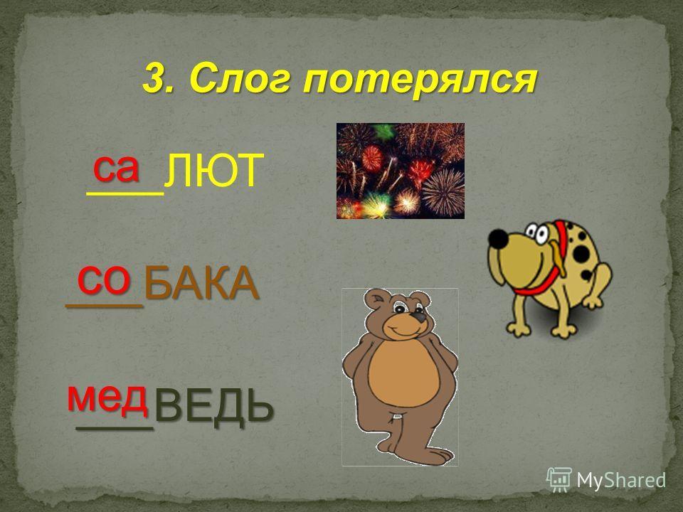 3. Слог потерялся ___БАКА ___ЛЮТ ___ВЕДЬ са со мед