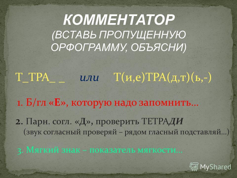 КОММЕНТАТОР (ВСТАВЬ ПРОПУЩЕННУЮ ОРФОГРАММУ, ОБЪЯСНИ) Т_ТРА_ _ или Т(и,е)ТРА(д,т)(ь,-) 1. Б/гл «Е», которую надо запомнить… 2. Парн. согл. «Д», проверить ТЕТРАДИ (звук согласный проверяй – рядом гласный подставляй…) 3. Мягкий знак – показатель мягкост