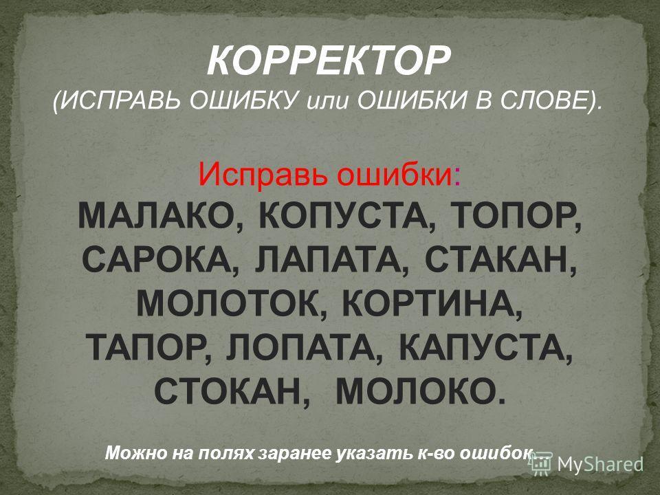 КОРРЕКТОР (ИСПРАВЬ ОШИБКУ или ОШИБКИ В СЛОВЕ). Исправь ошибки: МАЛАКО, КОПУСТА, ТОПОР, САРОКА, ЛАПАТА, СТАКАН, МОЛОТОК, КОРТИНА, ТАПОР, ЛОПАТА, КАПУСТА, СТОКАН, МОЛОКО. Можно на полях заранее указать к-во ошибок…