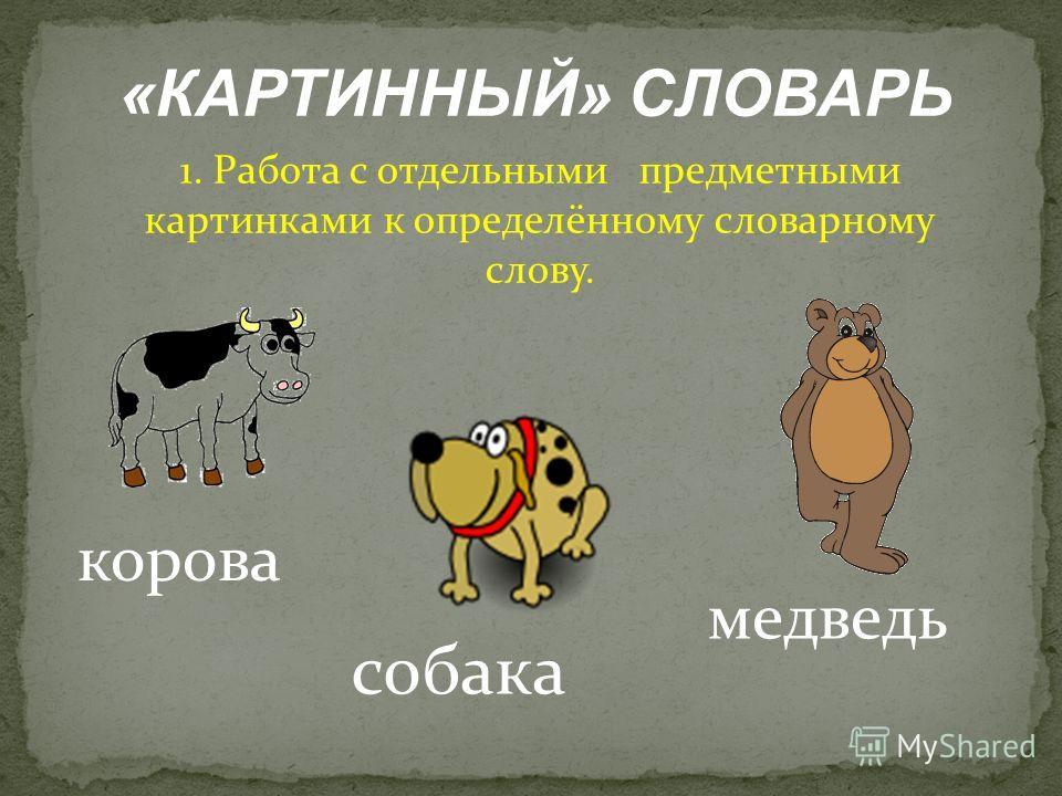 «КАРТИННЫЙ» СЛОВАРЬ 1. Работа с отдельными предметными картинками к определённому словарному слову. корова собака медведь
