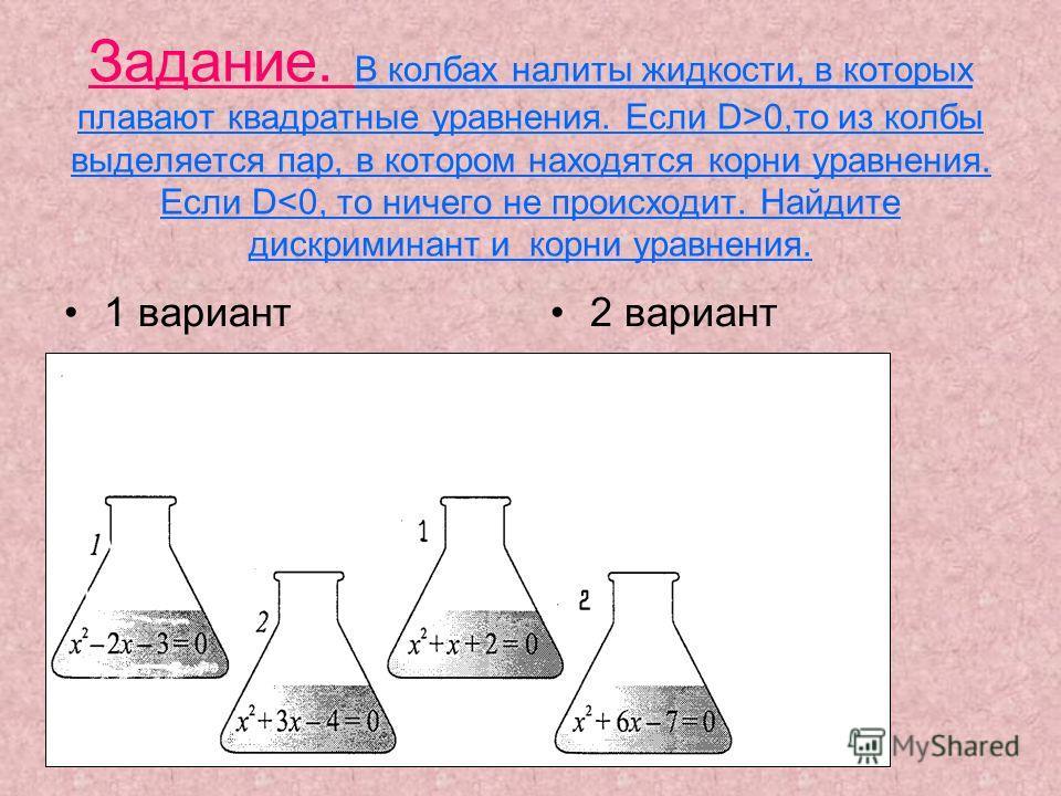 Задание. В колбах налиты жидкости, в которых плавают квадратные уравнения. Если D>0,то из колбы выделяется пар, в котором находятся корни уравнения. Если D