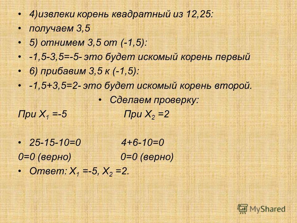 4)извлеки корень квадратный из 12,25: получаем 3,5 5) отнимем 3,5 от (-1,5): -1,5-3,5=-5- это будет искомый корень первый 6) прибавим 3,5 к (-1,5): -1,5+3,5=2- это будет искомый корень второй. Сделаем проверку: При Х 1 =-5 При Х 2 =2 25-15-10=0 4+6-1