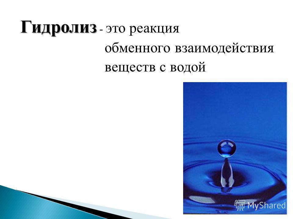 Гидролиз - это реакция обменного взаимодействия веществ с водой