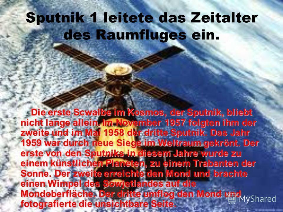 Der erste Sputnik im Kosmos Bip, bip, bip… Dieses Signal des russisches Sputniks, des erste in der Weltgeschichte, hörte die Menschheit am 4. Oktober 1957. Das war der Sputnik 1, der erste künstliche Erdtrabanten erfolgreich auf eine Erdlaufbahn gebr