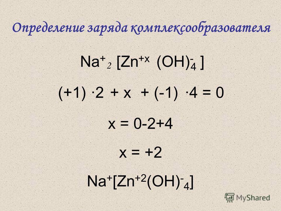 (OH) - 4 [Zn +x Na + ] 2 (+1)+ x+ (-1)·2·4 = 0 x = 0-2+4 x = +2 Na + [Zn +2 (OH) - 4 ] Определение заряда комплексообразователя