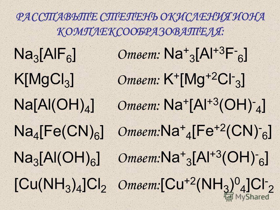 РАССТАВЬТЕ СТЕПЕНЬ ОКИСЛЕНИЯ ИОНА КОМПЛЕКСООБРАЗОВАТЕЛЯ: Na 3 [AlF 6 ] Ответ: Na + 3 [Al +3 F - 6 ] K[MgCl 3 ] Na[Al(OH) 4 ] Na 4 [Fe(CN) 6 ] Na 3 [Al(OH) 6 ] [Cu(NH 3 ) 4 ]Cl 2 Ответ: Na + [Al +3 (OH) - 4 ] Ответ: K + [Mg +2 Cl - 3 ] Ответ: Na + 4 [