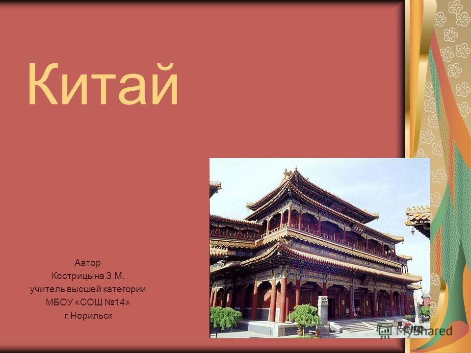 Китай Автор Кострицына З.М. учитель высшей категории МБОУ «СОШ 14» г.Норильск