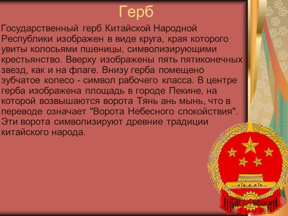 Герб Государственный герб Китайской Народной Республики изображен в виде круга, края которого увиты колосьями пшеницы, символизирующими крестьянство. Вверху изображены пять пятиконечных звезд, как и на флаге. Внизу герба помещено зубчатое колесо - си